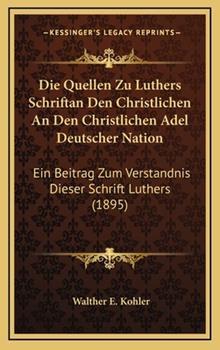 Hardcover Die Quellen Zu Luthers Schriftan Den Christlichen an Den Christlichen Adel Deutscher Nation : Ein Beitrag Zum Verstandnis Dieser Schrift Luthers (1895) Book