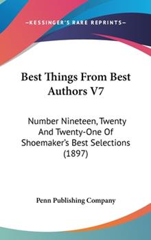 Hardcover Best Things from Best Authors V7 : Number Nineteen, Twenty and Twenty-One of Shoemaker's Best Selections (1897) Book