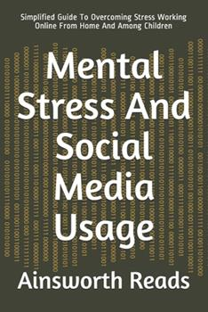 Paperback Mental Stress And Social Media Usage: Simplified Guide To Overcoming Stress Working Online From Home And Among Children Book