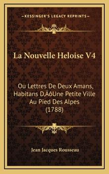 Hardcover La Nouvelle Heloise V4: Ou Lettres De Deux Amans, Habitans D'Une Petite Ville Au Pied Des Alpes (1788) Book