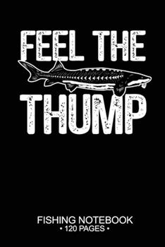 """Paperback Feel The Thump Fishing Notebook 120 Pages: 6""""x 9'' College Ruled Lined Paperback White Sturgeon Fish-ing Freshwater Game Fly Journal Composition Notes Day Planner Notepad Log-Book Paper Sheets School Book"""