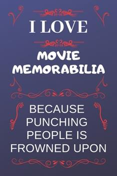 Paperback I Love Movie Memorabilia Because Punching People Is Frowned Upon : Perfect Movie Memorabilia Gag Gift - Blank Lined Notebook Journal - 120 Pages 6 X 9 Format - Office Humour and Banter Book
