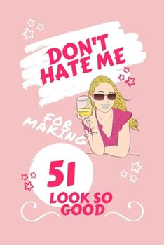 Paperback Don't Hate Me for Making 51 Look So Good : Perfect Gag Gift - Blank Lined Notebook Journal - 100 Pages 6 X 9 Format - Office Humour and Banter - Girls Night Out - Birthday- Hen Stag Do - Anniversary - Christmas - Xmas Book