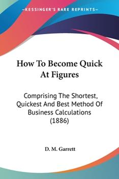 Paperback How to Become Quick at Figures : Comprising the Shortest, Quickest and Best Method of Business Calculations (1886) Book