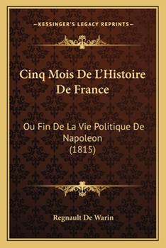 Paperback Cinq Mois de L'Histoire de France : Ou Fin de la Vie Politique de Napoleon (1815) Book