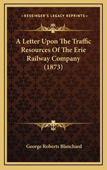 Hardcover A Letter upon the Traffic Resources of the Erie Railway Company Book