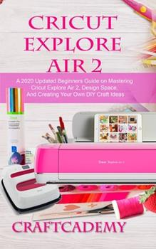 Paperback Cricut Explore Air 2: A 2020 Updated Beginners Guide on Mastering Cricut Explore Air 2, Design Space, And Creating Your Own DIY Craft Ideas Book