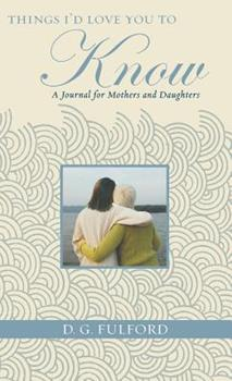 Things I'd Love You To Know: A Journal for Mothers and Daughters 1401322409 Book Cover