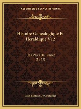 Paperback Histoire Genealogique et Heraldique V12 : Des Pairs de France (1833) Book