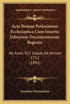 Paperback Acta Bosnae Potissimum Ecclesiastica Cum Insertis Editorum Documentorum Regestis : Ab Anno 925 Usque Ad Annum 1752 (1892) Book