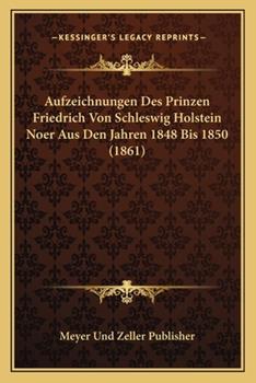 Paperback Aufzeichnungen des Prinzen Friedrich Von Schleswig Holstein Noer Aus Den Jahren 1848 Bis 1850 Book
