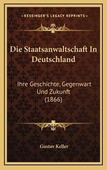 Hardcover Die Staatsanwaltschaft in Deutschland : Ihre Geschichte, Gegenwart und Zukunft (1866) Book
