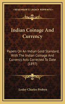 Hardcover Indian Coinage and Currency : Papers on an Indian Gold Standard, with the Indian Coinage and Currency Acts Corrected to Date (1897) Book