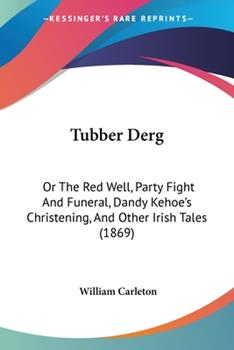 Tubber Derg: Or the Red Well, Party Fight and Funeral, Dandy Kehoe's Christening, and Other Irish Tales (1869) 1437357512 Book Cover