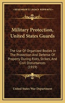 Hardcover Military Protection, United States Guards : The Use of Organized Bodies in the Protection and Defense of Property During Riots, Strikes, and Civil Dist Book