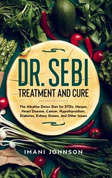 Hardcover Dr. Sebi Treatment and Cure: The Alkaline Detox Diet for STDs, Herpes, Heart Disease, Cancer, Hypothyroidism, Diabetes, Kidney Stones, and Other Is Book