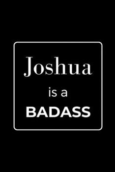Paperback Joshua is a BADASS: Funny Gag Personalized Notebook to Write In Book