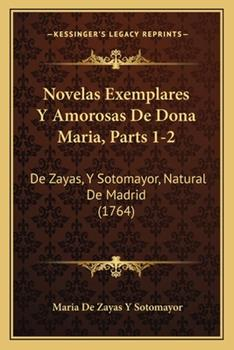 Paperback Novelas Exemplares Y Amorosas De Dona Maria, Parts 1-2: De Zayas, Y Sotomayor, Natural De Madrid (1764) Book