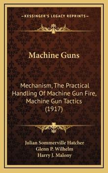 Hardcover Machine Guns: Mechanism, the Practical Handling of Machine Gun Fire, Machine Gun Tactics (1917) Book