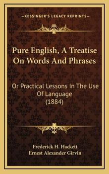 Hardcover Pure English, a Treatise on Words and Phrases : Or Practical Lessons in the Use of Language (1884) Book