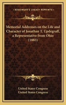 Hardcover Memorial Addresses on the Life and Character of Jonathan T Updegraff, a Representative from Ohio Book