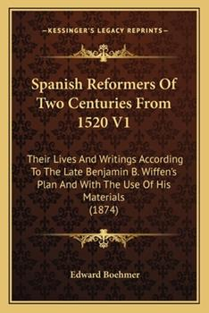 Paperback Spanish Reformers of Two Centuries from 1520 V1: Their Lives and Writings According to the Late Benjamin B. Wiffen's Plan and with the Use of His Mate Book