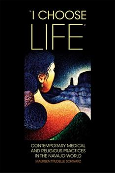 """""""I Choose Life"""": Contemporary Medical and Religious Practices in the Navajo World - Book #2 of the New Directions in Native American Studies"""