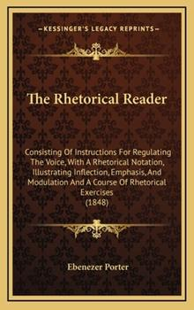 Hardcover The Rhetorical Reader: Consisting of Instructions for Regulating the Voice, with a Rhetorical Notation, Illustrating Inflection, Emphasis, an Book