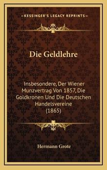 Hardcover Die Geldlehre : Insbesondere, der Wiener Munzvertrag Von 1857, Die Goldkronen und Die Deutschen Handelsvereine (1865) Book