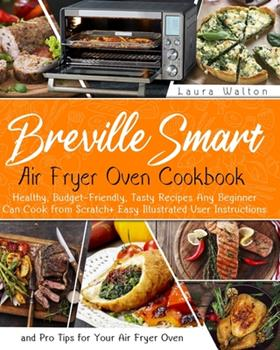 Paperback Breville Smart Air Fryer Oven Cookbook: Healthy, Budget-Friendly, Tasty Recipes Any Beginner Can Cook from Scratch + Easy Illustrated User Instructions and Pro Tips for Your Air Fryer Oven Book