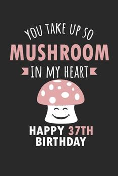 Paperback You Take up So Mushroom in My Heart Happy 37th Birthday : Cute 37th Birthday Card Quote Journal / Mushroom / in My Heart / Notebook / Diary / Greetings / Appreciation Gift (6 X 9 - 110 Blank Lined Pages) Book