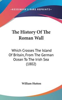 Hardcover The History Of The Roman Wall: Which Crosses The Island Of Britain, From The German Ocean To The Irish Sea (1802) Book
