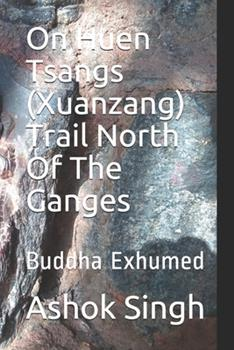 Paperback On Huen Tsangs (Xuanzang) Trail North Of The Ganges: Buddha Exhumed Book