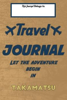 Paperback Travel journal, Let the adventure begin in TAKAMATSU: A travel notebook to write your vacation diaries and stories across the world (for women, men, and couples) Book