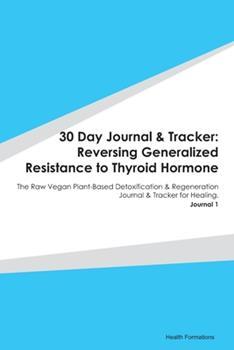 Paperback 30 Day Journal & Tracker : Reversing Generalized Resistance to Thyroid Hormone: the Raw Vegan Plant-Based Detoxification & Regeneration Journal & Tracker for Healing. Journal 1 Book