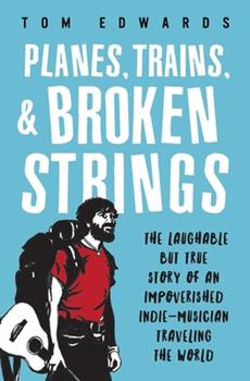 Planes, Trains, & Broken Strings: The Laughable But True Story of an Impoverished Indie-Musician Traveling the World 0692342389 Book Cover