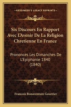 Paperback Six Discours en Rapport Avec L'Avenir de la Religion Chretienne en France : Prononces les Dimanches de L'Epiphanie 1840 (1840) Book