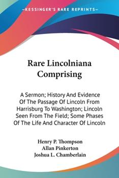 Paperback Rare Lincolniana Comprising: A Sermon; History And Evidence Of The Passage Of Lincoln From Harrisburg To Washington; Lincoln Seen From The Field; S Book