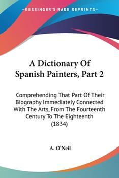 Paperback A Dictionary of Spanish Painters, Part : Comprehending That Part of Their Biography Immediately Connected with the Arts, from the Fourteenth Century Book