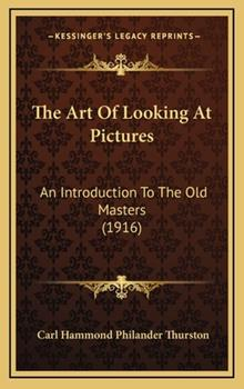 Hardcover The Art of Looking at Pictures : An Introduction to the Old Masters (1916) Book