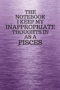 Paperback The Notebook I Keep My Inappropriate Thoughts in Aa a Pisces : Funny Pisces Zodiac Sign Purple Notebook / Journal Novelty Astrology Gift for Men, Women, Teen Boys, and Girls [Large Print] Book
