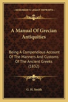 Paperback A Manual of Grecian Antiquities : Being A Compendious Account of the Manners and Customs of the Ancient Greeks (1832) Book
