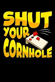 Paperback Shut Your Cornhole : Cute & Funny Shut Your Cornhole Bean Bag Tossing Sport Blank Composition Notebook for Journaling & Writing (120 Lined Pages, 6 X 9 ) Book