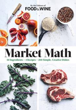 Market Math: 50 Ingredients X 4 Recipes = 200 Simple, Creative Dishes 0848746937 Book Cover