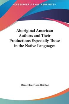 Hardcover Aboriginal American Authors and Their Productions Especially Those in the Native Languages Book