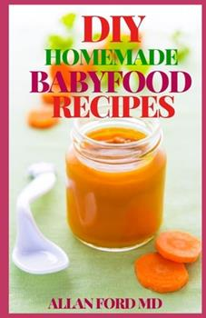 Paperback DIY Homemade Babyfood Recipes: Healthy Homemade Baby Pur?es, Finger Foods, and Toddler Meals For Every Stage, Recipes for Every Age and Stage Book