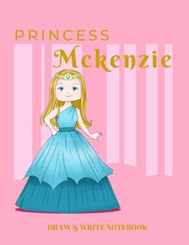 Paperback Princess Mckenzie Draw & Write Notebook : With Picture Space and Dashed Mid-Line for Early Learner Girls. Personalized with Name Book