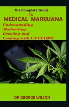 Paperback The Complete Guide to MEDICAL MARIJUANA : Understanding Medicating Growing and Cooking with Cannabis Book