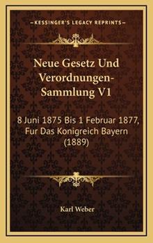 Hardcover Neue Gesetz und Verordnungen-Sammlung V1 : 8 Juni 1875 Bis 1 Februar 1877, Fur das Konigreich Bayern (1889) Book