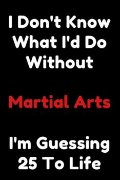 Paperback I Don't Know What I'd Do Without Martial Arts I'm Guessing 25 to Life : 6 X9 120 Pages Journal Book